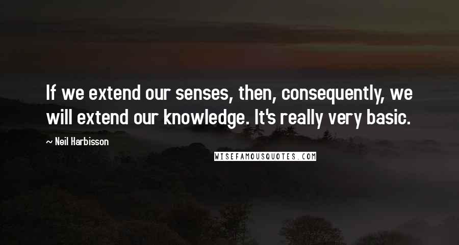 Neil Harbisson quotes: If we extend our senses, then, consequently, we will extend our knowledge. It's really very basic.