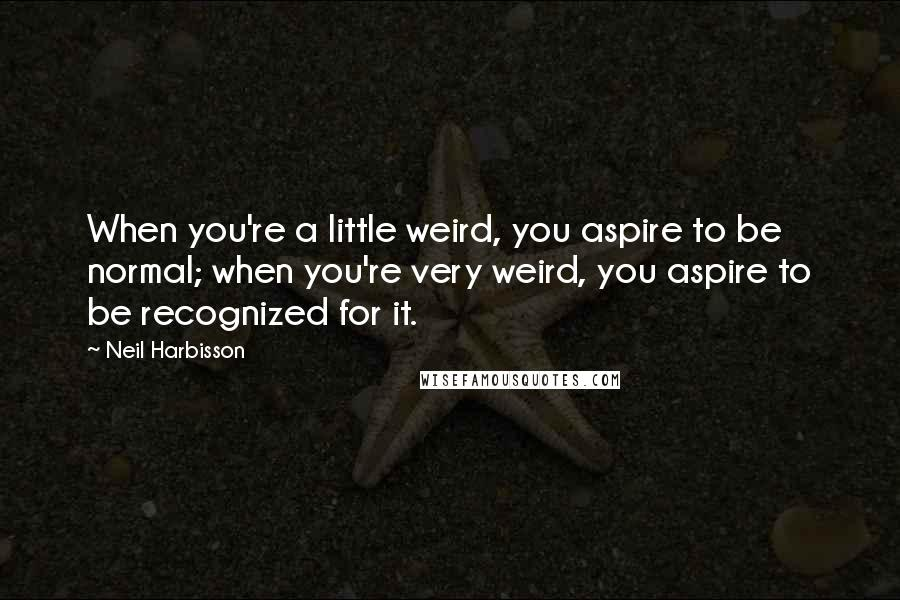 Neil Harbisson quotes: When you're a little weird, you aspire to be normal; when you're very weird, you aspire to be recognized for it.