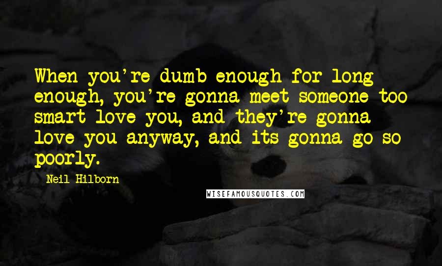 Neil Hilborn quotes: When you're dumb enough for long enough, you're gonna meet someone too smart love you, and they're gonna love you anyway, and its gonna go so poorly.
