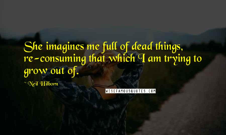 Neil Hilborn quotes: She imagines me full of dead things, re-consuming that which I am trying to grow out of.