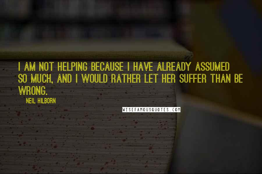 Neil Hilborn quotes: I am not helping because I have already assumed so much, and I would rather let her suffer than be wrong.