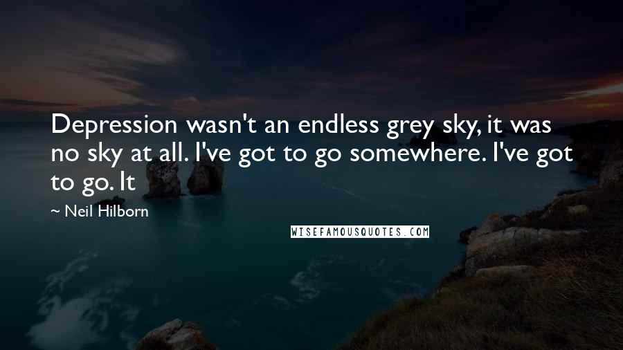 Neil Hilborn quotes: Depression wasn't an endless grey sky, it was no sky at all. I've got to go somewhere. I've got to go. It
