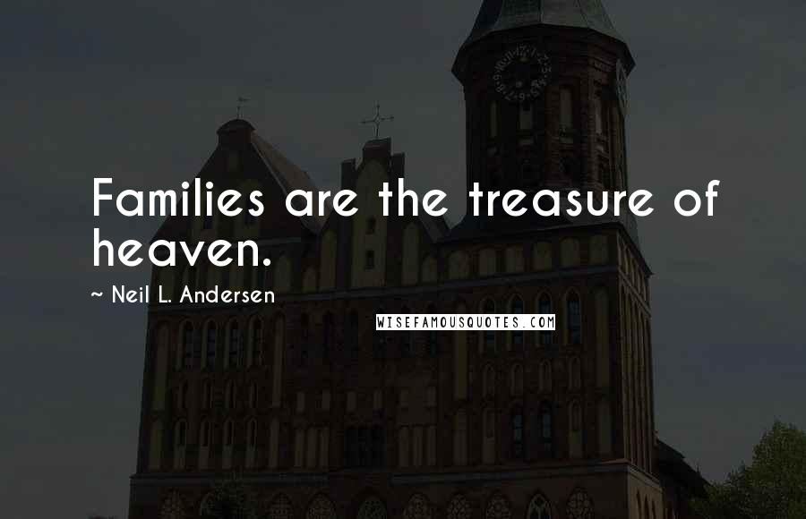Neil L. Andersen quotes: Families are the treasure of heaven.