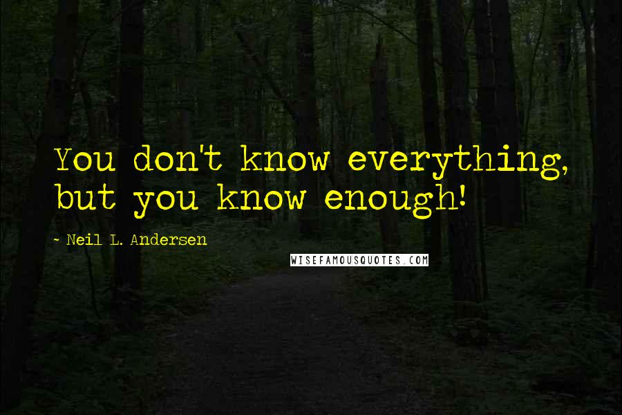 Neil L. Andersen quotes: You don't know everything, but you know enough!