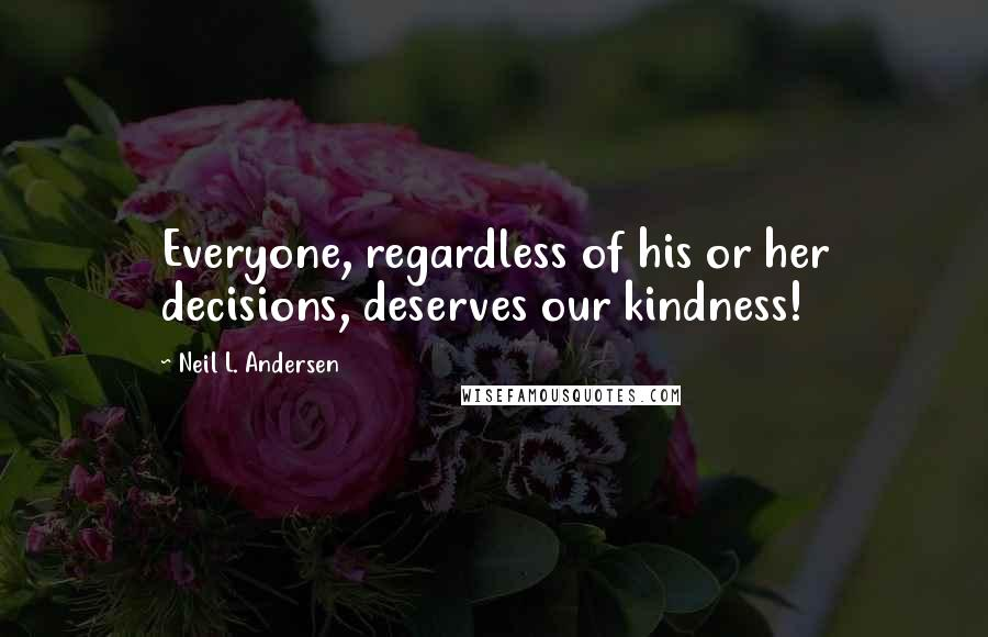 Neil L. Andersen quotes: Everyone, regardless of his or her decisions, deserves our kindness!