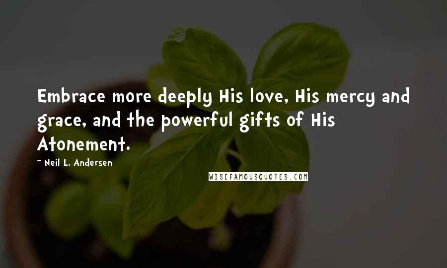 Neil L. Andersen quotes: Embrace more deeply His love, His mercy and grace, and the powerful gifts of His Atonement.