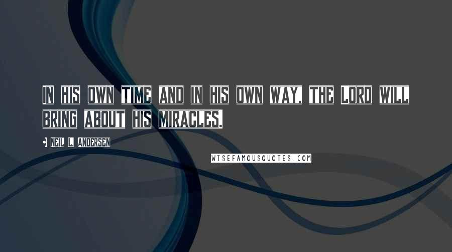 Neil L. Andersen quotes: In his own time and in his own way, the Lord will bring about his miracles.