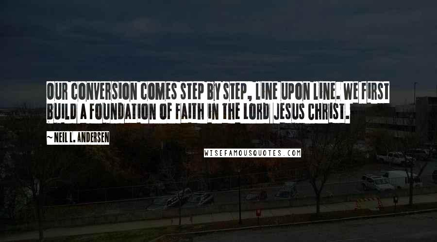 Neil L. Andersen quotes: Our conversion comes step by step, line upon line. We first build a foundation of faith in the Lord Jesus Christ.