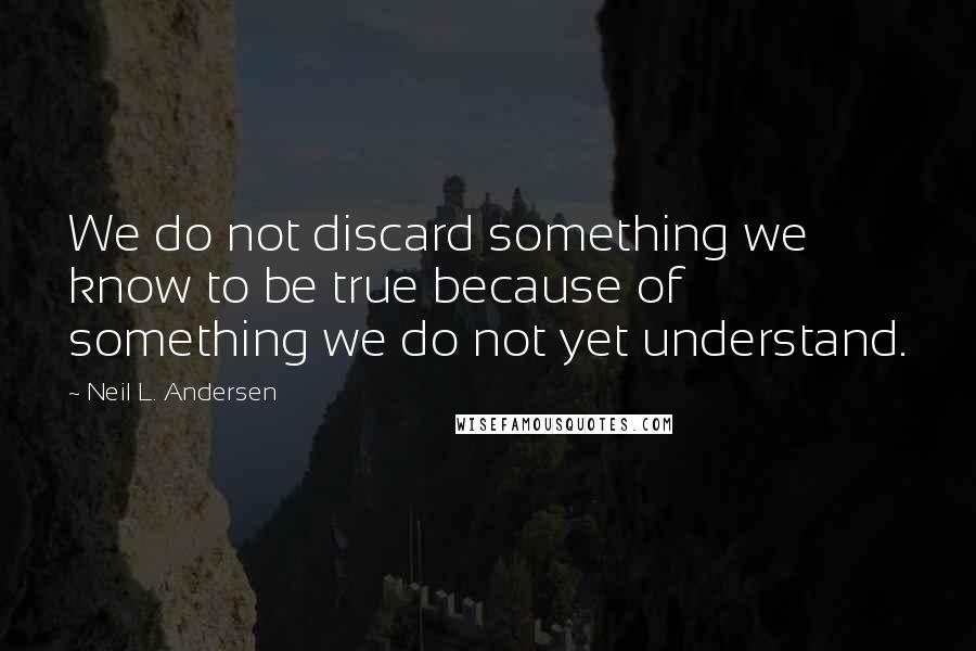 Neil L. Andersen quotes: We do not discard something we know to be true because of something we do not yet understand.