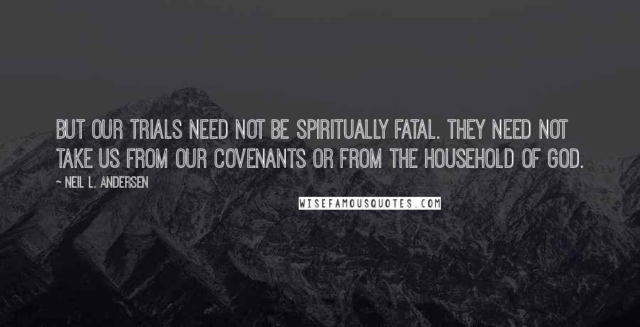 Neil L. Andersen quotes: But our trials need not be spiritually fatal. They need not take us from our covenants or from the household of God.