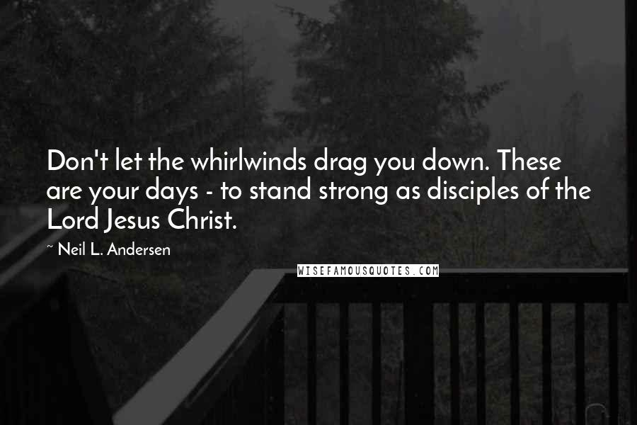 Neil L. Andersen quotes: Don't let the whirlwinds drag you down. These are your days - to stand strong as disciples of the Lord Jesus Christ.