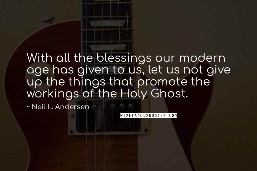 Neil L. Andersen quotes: With all the blessings our modern age has given to us, let us not give up the things that promote the workings of the Holy Ghost.