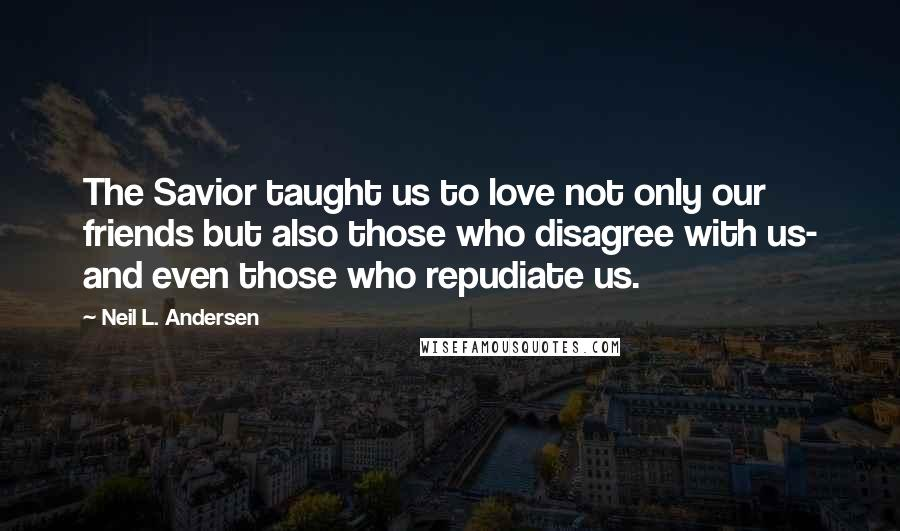 Neil L. Andersen quotes: The Savior taught us to love not only our friends but also those who disagree with us- and even those who repudiate us.