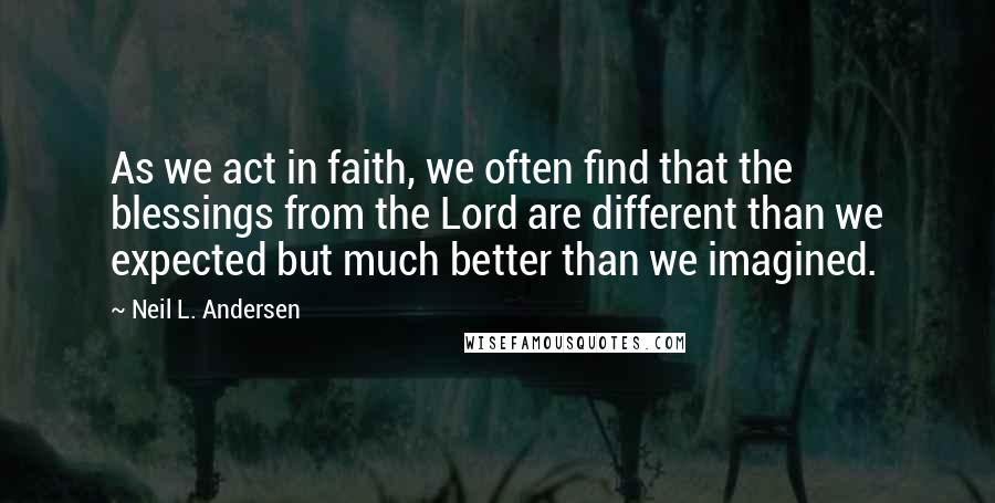 Neil L. Andersen quotes: As we act in faith, we often find that the blessings from the Lord are different than we expected but much better than we imagined.