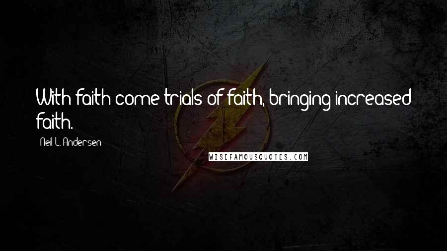 Neil L. Andersen quotes: With faith come trials of faith, bringing increased faith.