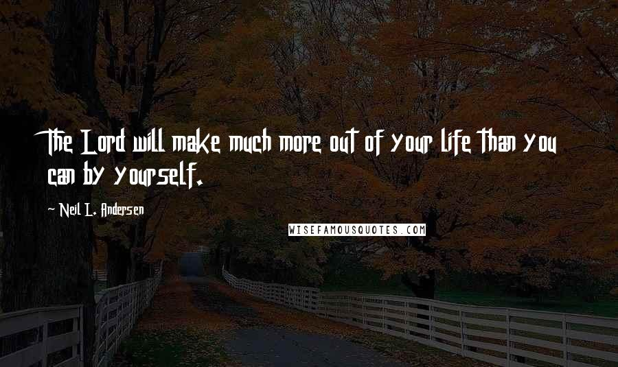 Neil L. Andersen quotes: The Lord will make much more out of your life than you can by yourself.