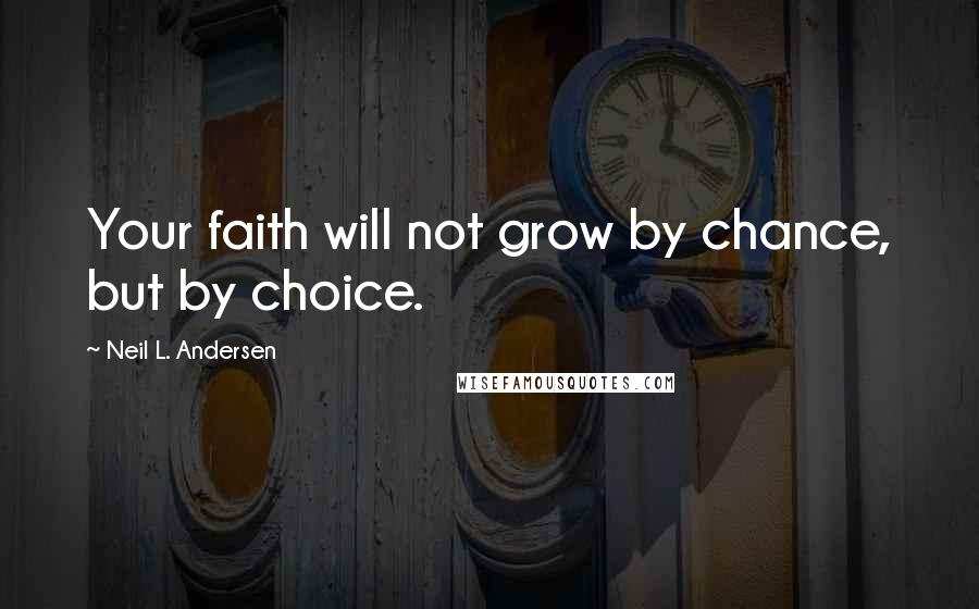 Neil L. Andersen quotes: Your faith will not grow by chance, but by choice.