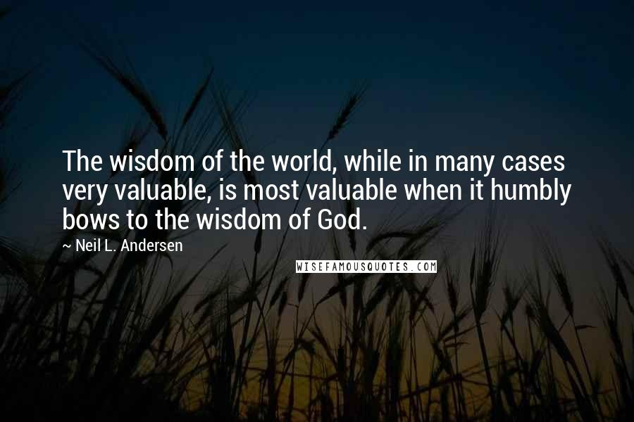 Neil L. Andersen quotes: The wisdom of the world, while in many cases very valuable, is most valuable when it humbly bows to the wisdom of God.