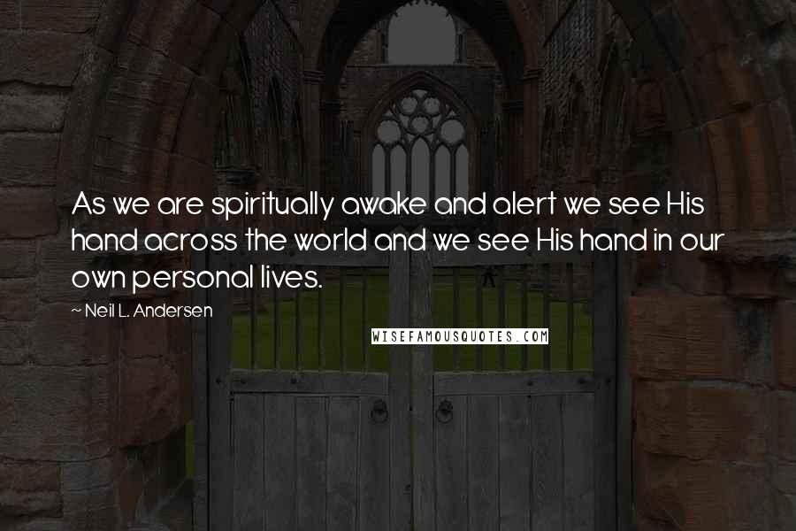 Neil L. Andersen quotes: As we are spiritually awake and alert we see His hand across the world and we see His hand in our own personal lives.