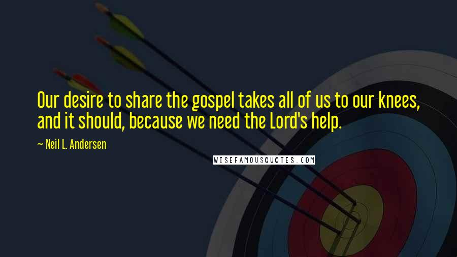 Neil L. Andersen quotes: Our desire to share the gospel takes all of us to our knees, and it should, because we need the Lord's help.