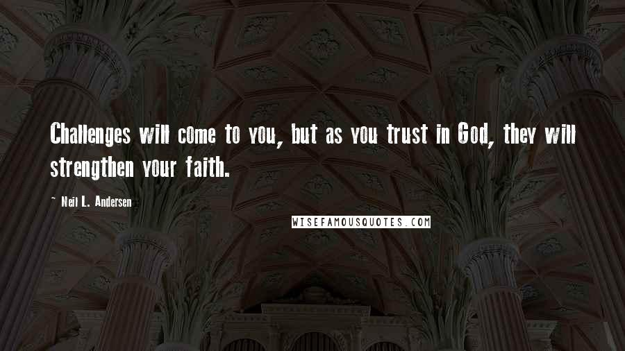 Neil L. Andersen quotes: Challenges will come to you, but as you trust in God, they will strengthen your faith.