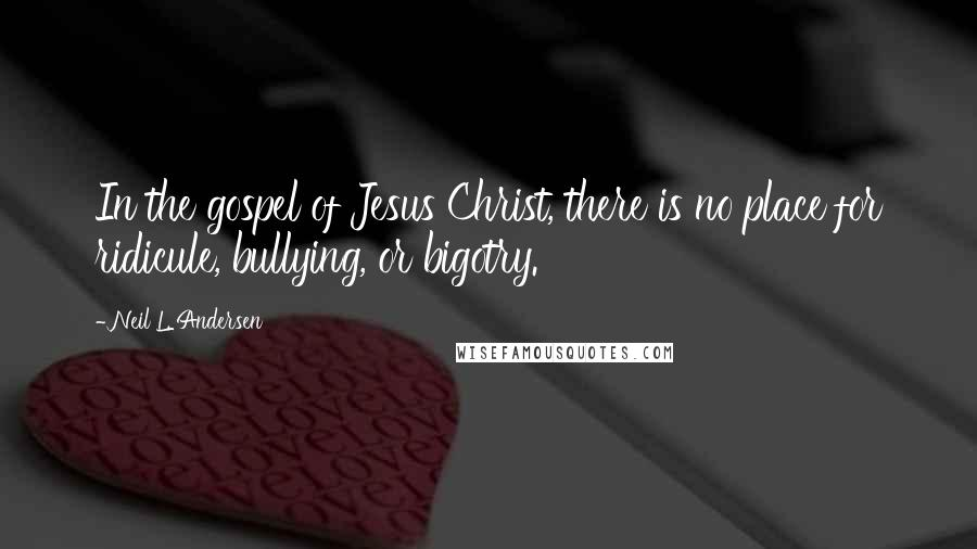 Neil L. Andersen quotes: In the gospel of Jesus Christ, there is no place for ridicule, bullying, or bigotry.