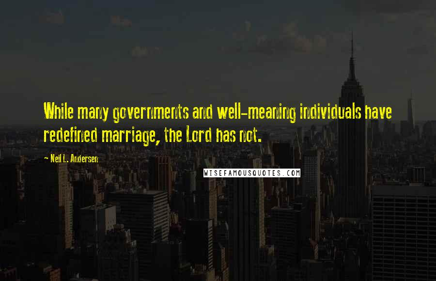 Neil L. Andersen quotes: While many governments and well-meaning individuals have redefined marriage, the Lord has not.