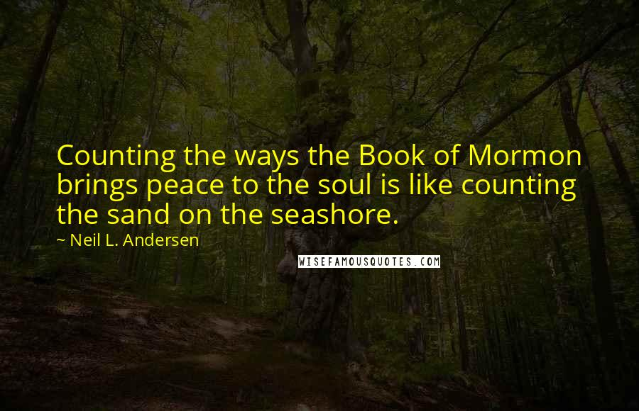 Neil L. Andersen quotes: Counting the ways the Book of Mormon brings peace to the soul is like counting the sand on the seashore.
