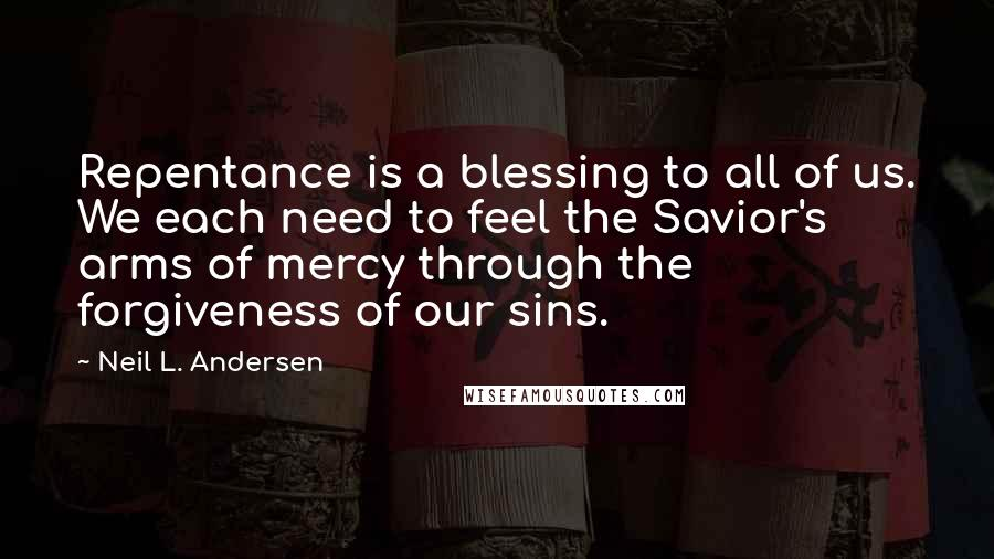 Neil L. Andersen quotes: Repentance is a blessing to all of us. We each need to feel the Savior's arms of mercy through the forgiveness of our sins.