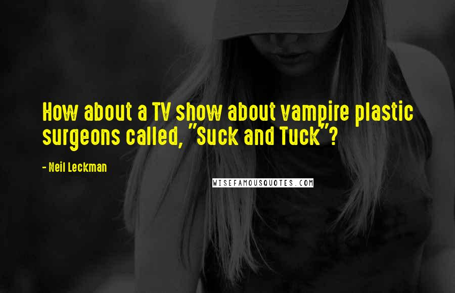 "Neil Leckman quotes: How about a TV show about vampire plastic surgeons called, ""Suck and Tuck""?"