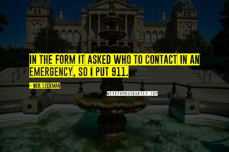 Neil Leckman quotes: In the form it asked who to contact in an emergency, so I put 911.