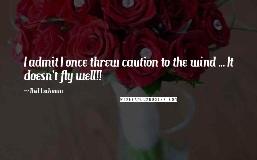 Neil Leckman quotes: I admit I once threw caution to the wind ... It doesn't fly well!!