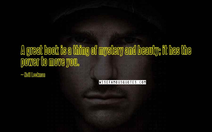 Neil Leckman quotes: A great book is a thing of mystery and beauty; it has the power to move you.