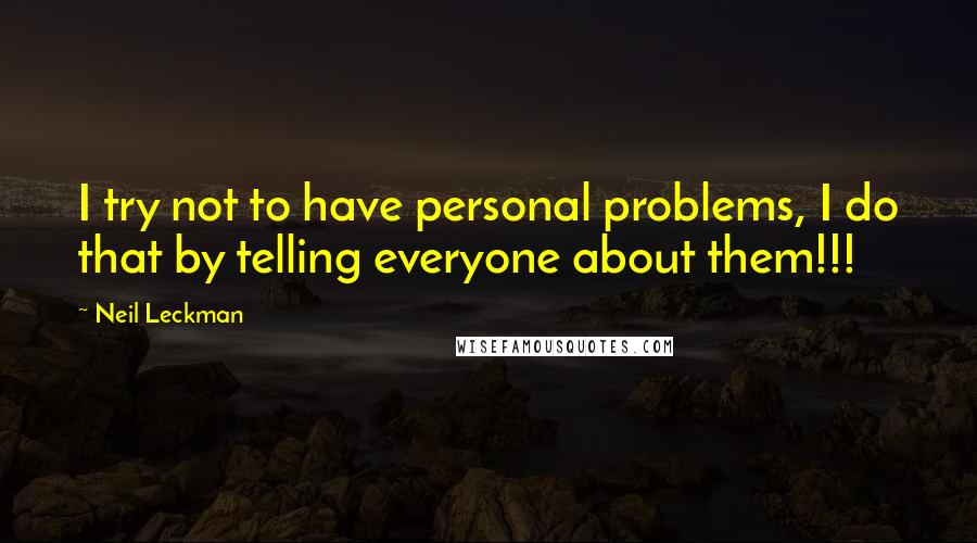 Neil Leckman quotes: I try not to have personal problems, I do that by telling everyone about them!!!