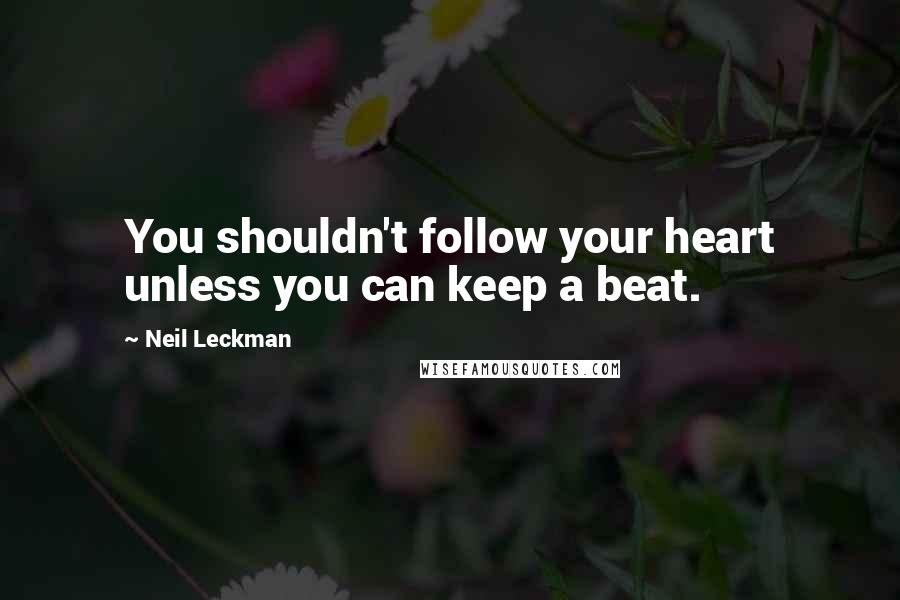Neil Leckman quotes: You shouldn't follow your heart unless you can keep a beat.