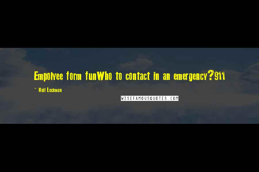 Neil Leckman quotes: Empolyee form funWho to contact in an emergency?911