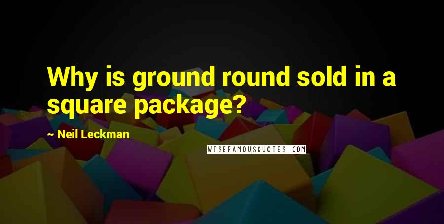 Neil Leckman quotes: Why is ground round sold in a square package?