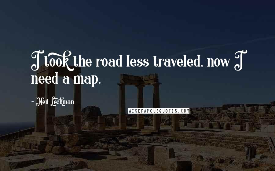 Neil Leckman quotes: I took the road less traveled, now I need a map.