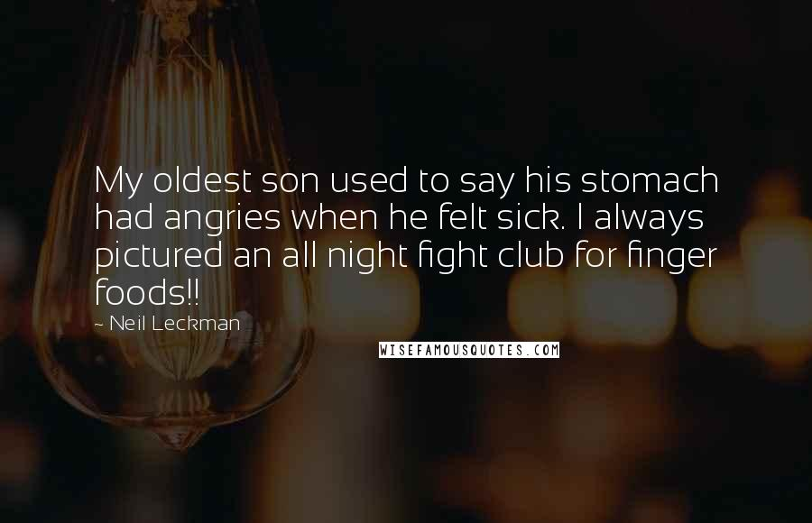 Neil Leckman quotes: My oldest son used to say his stomach had angries when he felt sick. I always pictured an all night fight club for finger foods!!