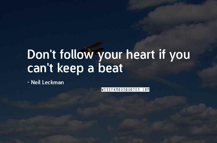 Neil Leckman quotes: Don't follow your heart if you can't keep a beat