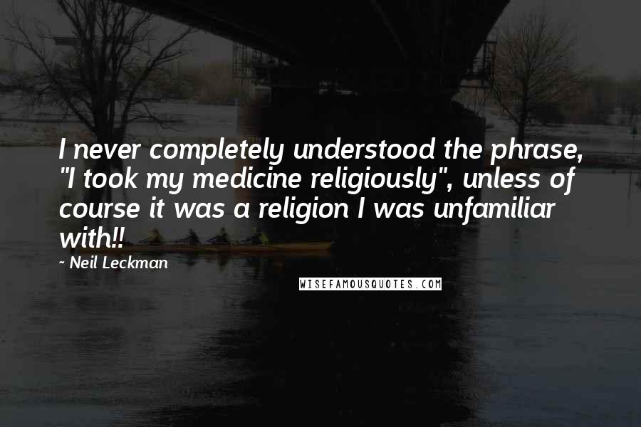 "Neil Leckman quotes: I never completely understood the phrase, ""I took my medicine religiously"", unless of course it was a religion I was unfamiliar with!!"
