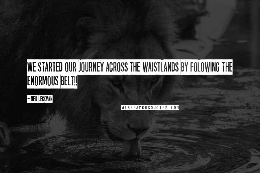 Neil Leckman quotes: We started our journey across the waistlands by folowing the enormous belt!!