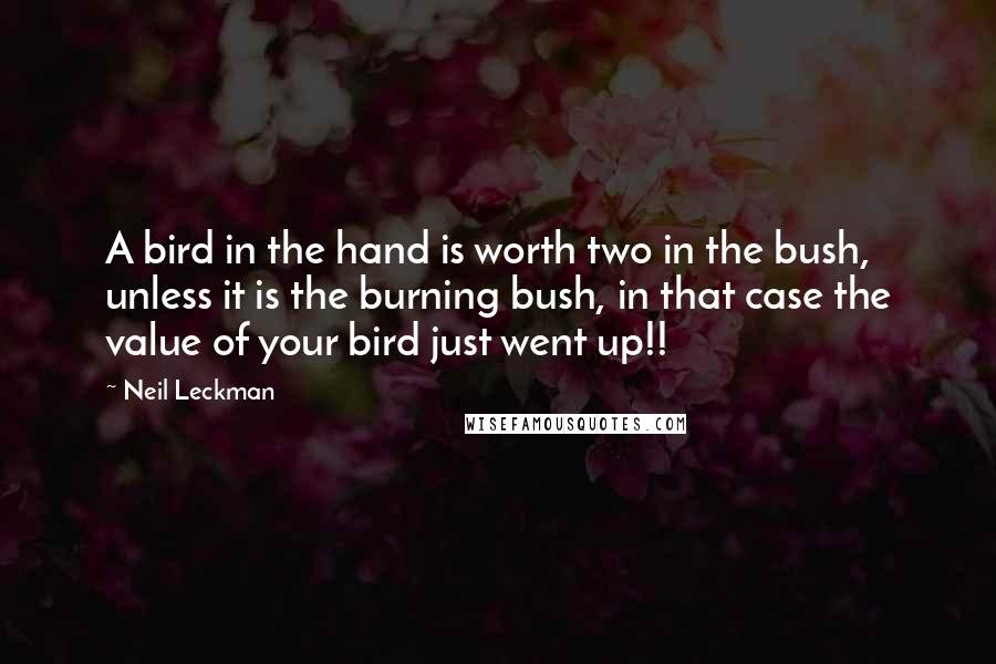 Neil Leckman quotes: A bird in the hand is worth two in the bush, unless it is the burning bush, in that case the value of your bird just went up!!