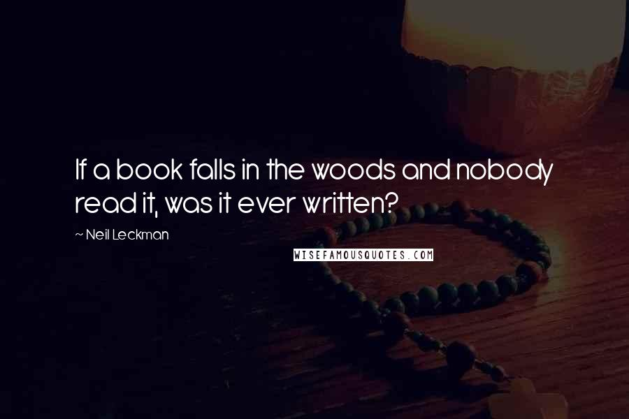 Neil Leckman quotes: If a book falls in the woods and nobody read it, was it ever written?