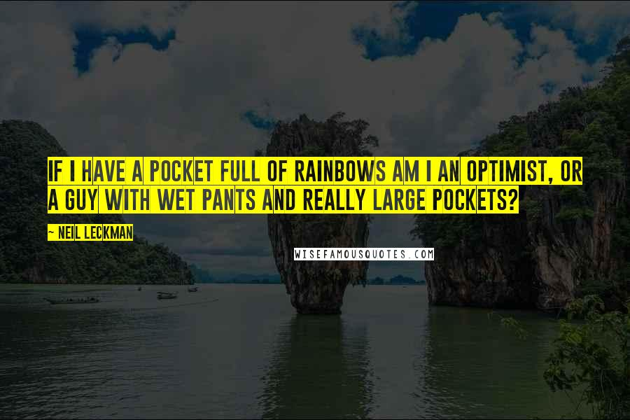 Neil Leckman quotes: If I have a pocket full of rainbows am I an optimist, or a guy with wet pants and really large pockets?