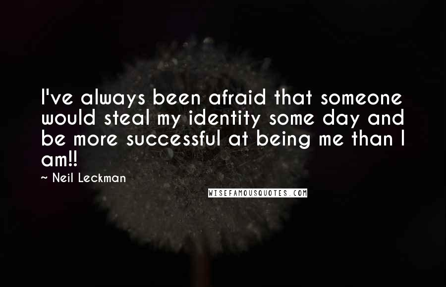 Neil Leckman quotes: I've always been afraid that someone would steal my identity some day and be more successful at being me than I am!!