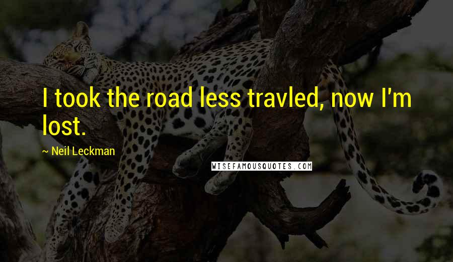 Neil Leckman quotes: I took the road less travled, now I'm lost.