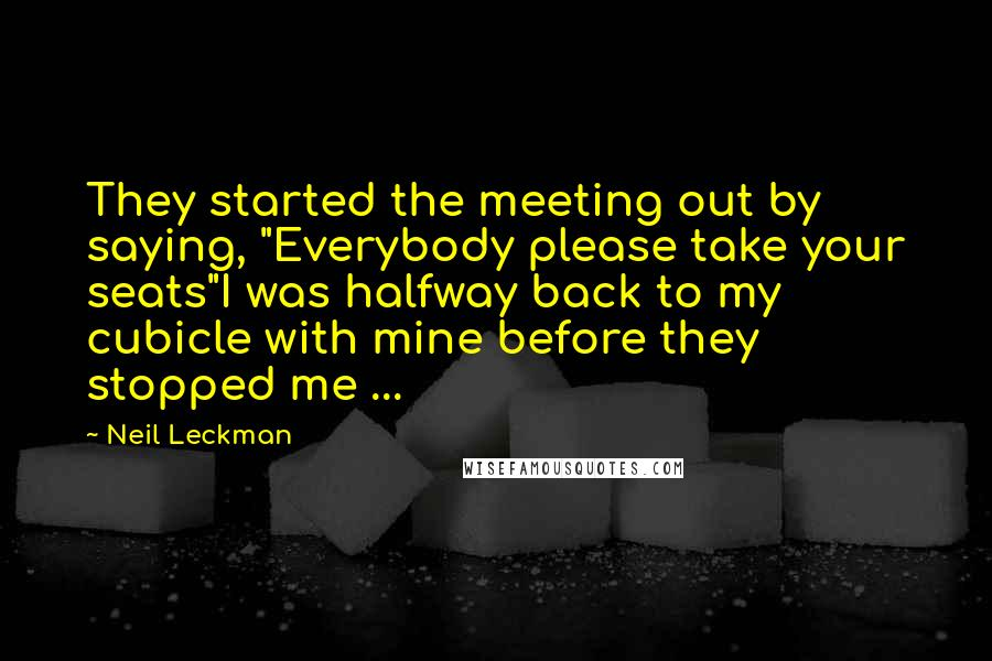 "Neil Leckman quotes: They started the meeting out by saying, ""Everybody please take your seats""I was halfway back to my cubicle with mine before they stopped me ..."