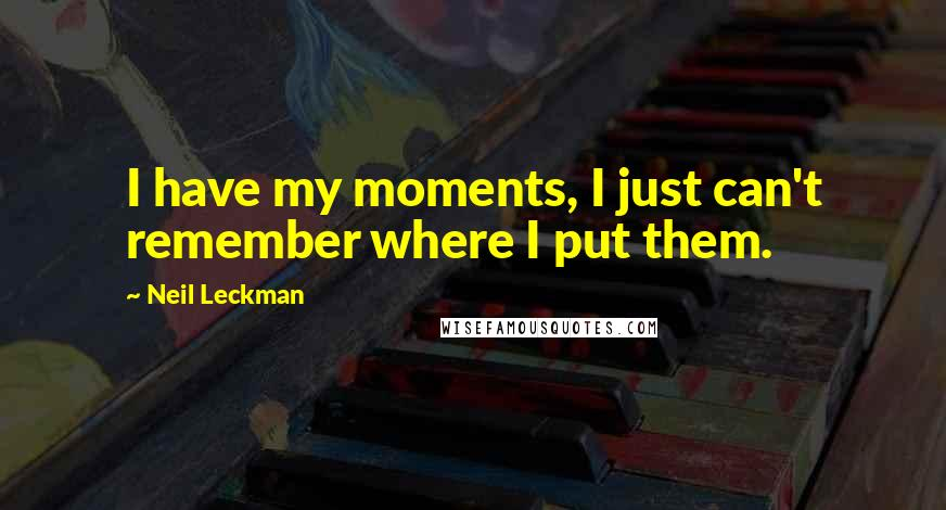 Neil Leckman quotes: I have my moments, I just can't remember where I put them.