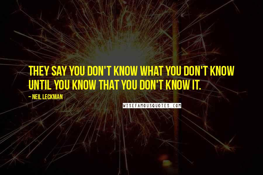 Neil Leckman quotes: They say you don't know what you don't know until you know that you don't know it.